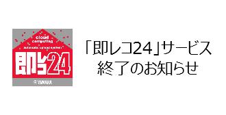 「即レコ24」 サービス終了のお知らせ